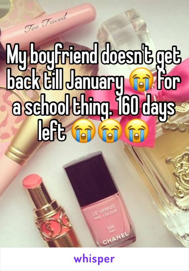 My boyfriend doesn't get back till January 😭 for a school thing. 160 days left 😭😭😭
