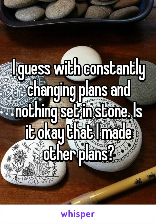I guess with constantly changing plans and nothing set in stone. Is it okay that I made other plans?