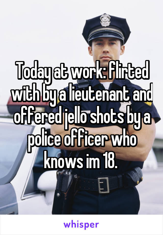 Today at work: flirted with by a lieutenant and offered jello shots by a police officer who knows im 18.