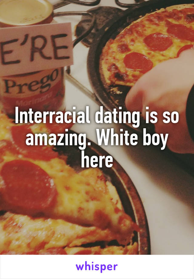 Interracial dating is so amazing. White boy here