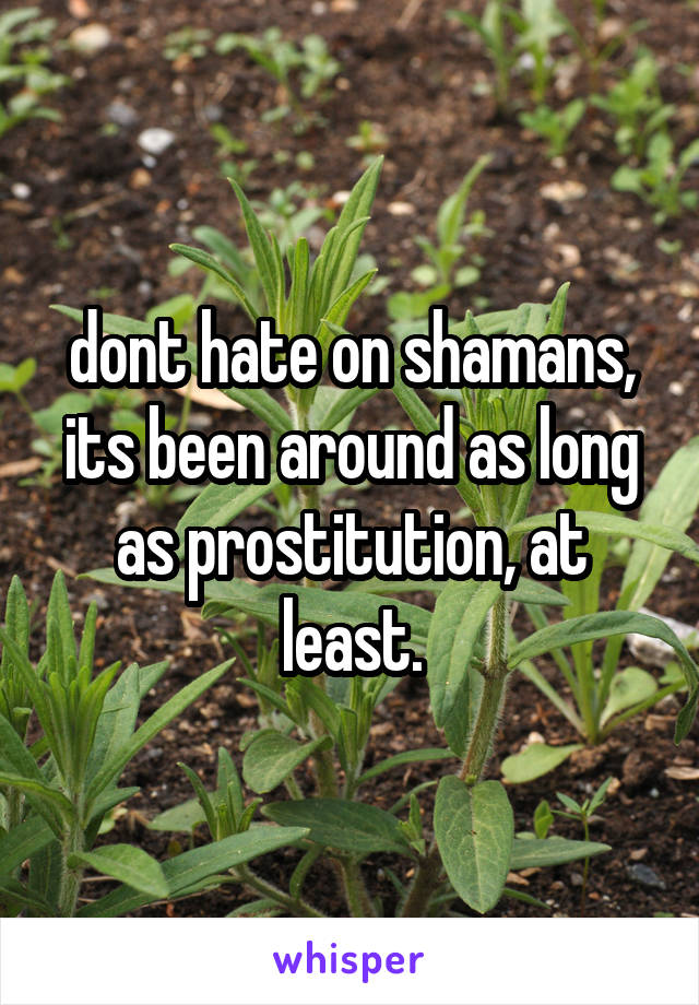 dont hate on shamans, its been around as long as prostitution, at least.