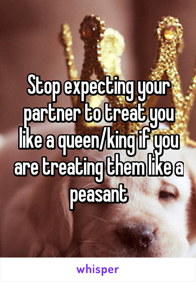 Stop expecting your partner to treat you like a queen/king if you are treating them like a peasant