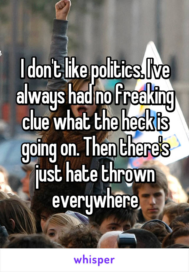 I don't like politics. I've always had no freaking clue what the heck is going on. Then there's just hate thrown everywhere