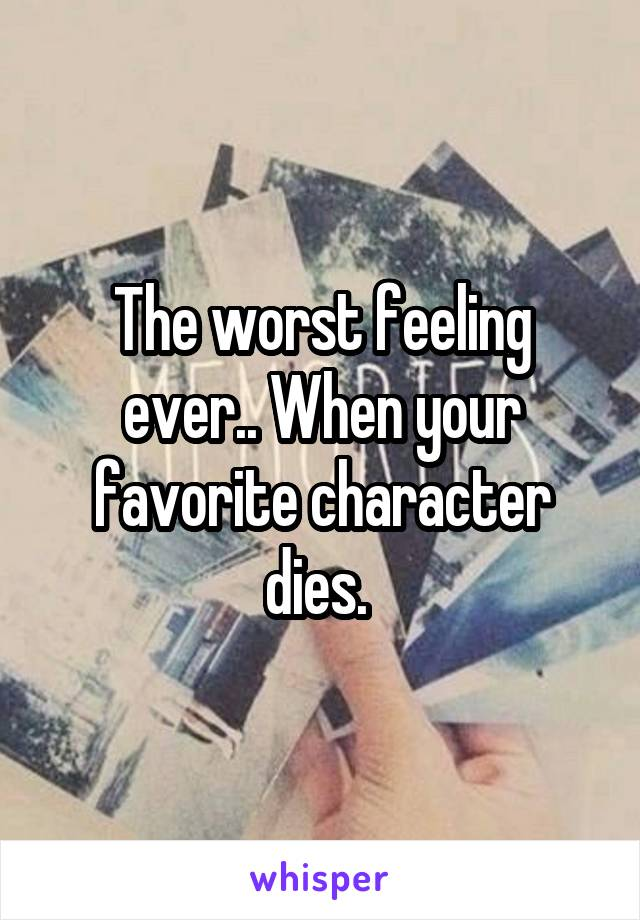 The worst feeling ever.. When your favorite character dies.