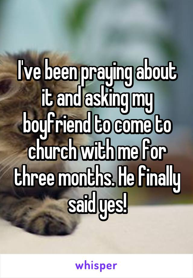 I've been praying about it and asking my boyfriend to come to church with me for three months. He finally said yes!
