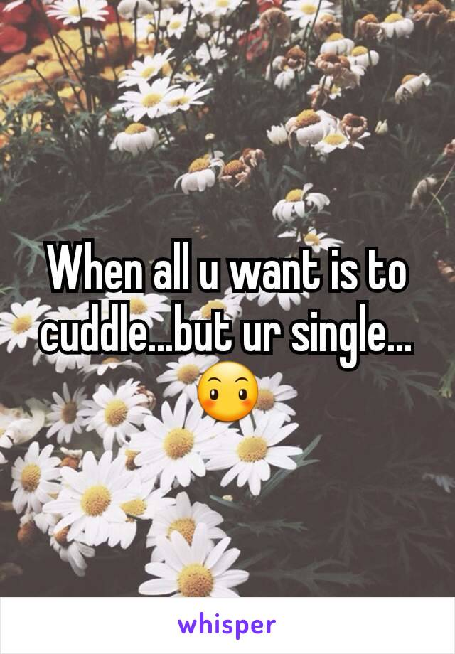 When all u want is to cuddle...but ur single...😶