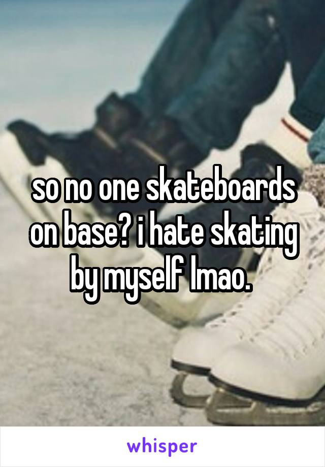 so no one skateboards on base? i hate skating by myself lmao.