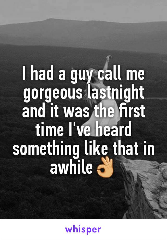 I had a guy call me gorgeous lastnight and it was the first time I've heard something like that in awhile👌