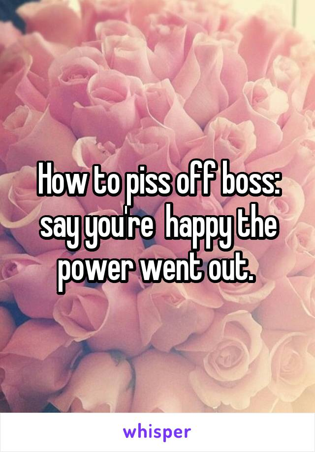 How to piss off boss: say you're  happy the power went out.