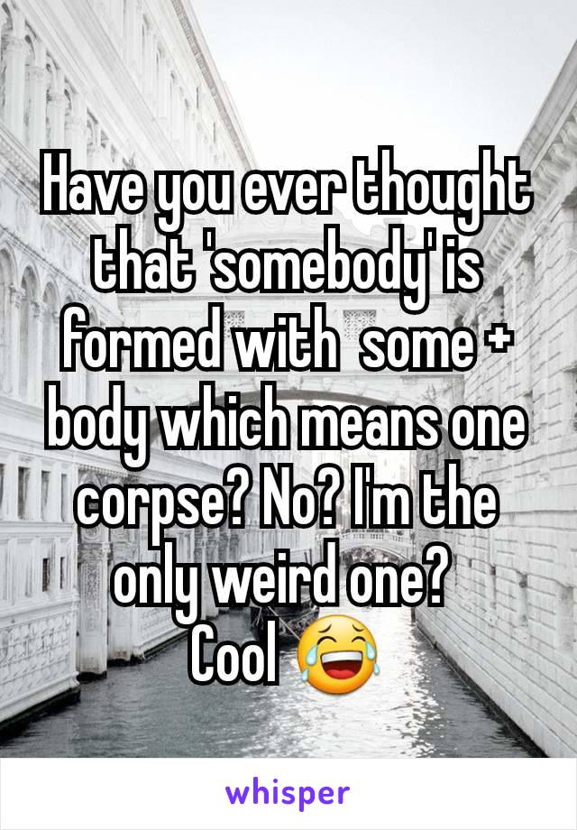Have you ever thought that 'somebody' is formed with  some + body which means one corpse? No? I'm the only weird one?  Cool 😂
