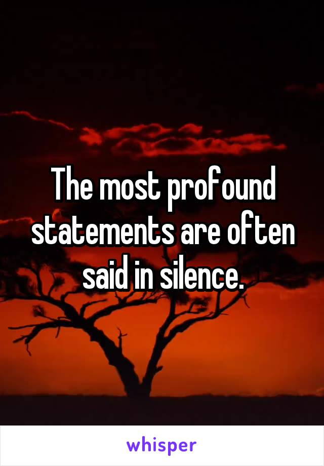 The most profound statements are often said in silence.