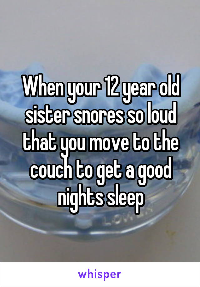 When your 12 year old sister snores so loud that you move to the couch to get a good nights sleep