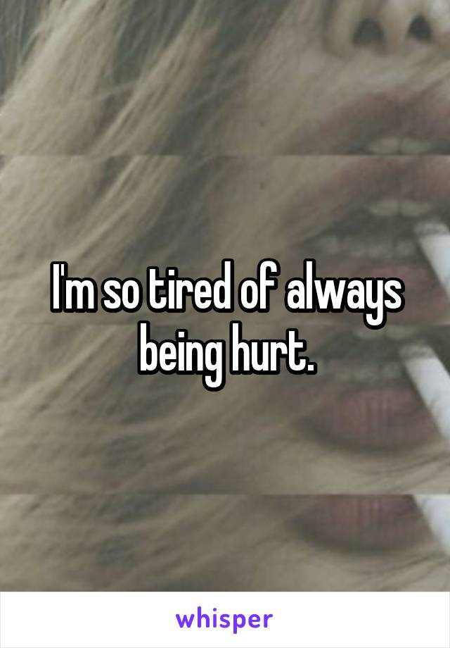 I'm so tired of always being hurt.