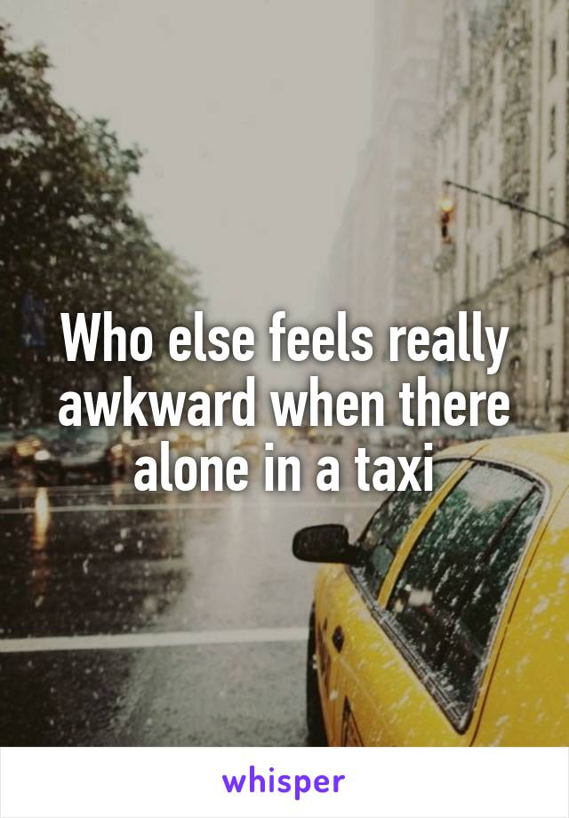 Who else feels really awkward when there alone in a taxi