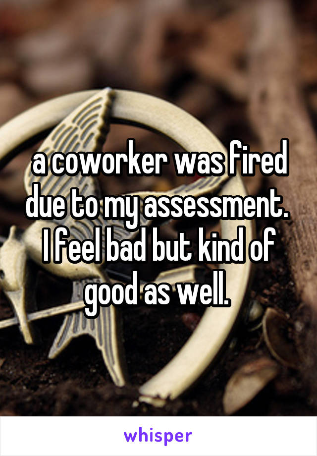 a coworker was fired due to my assessment.  I feel bad but kind of good as well.