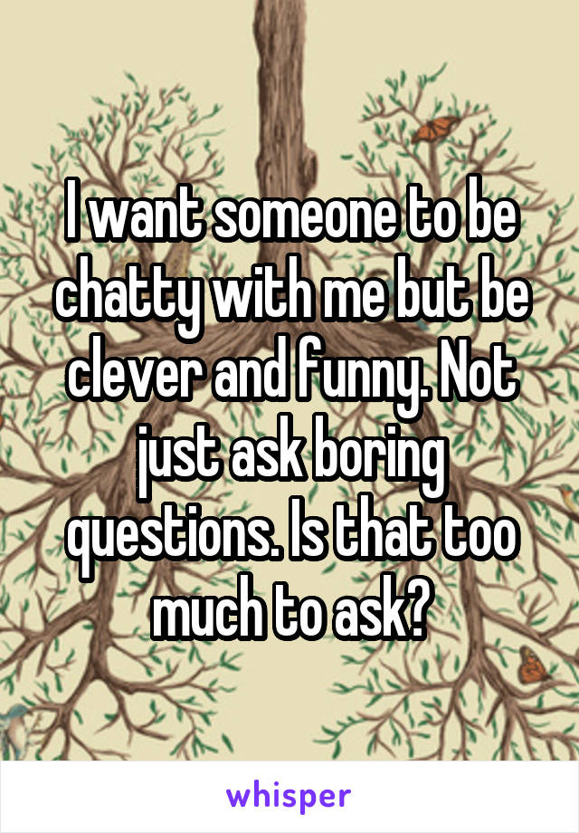 I want someone to be chatty with me but be clever and funny. Not just ask boring questions. Is that too much to ask?