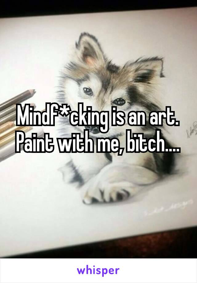 Mindf*cking is an art.  Paint with me, bïtch....