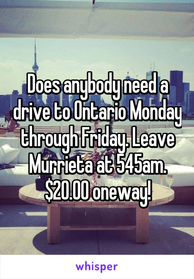 Does anybody need a drive to Ontario Monday through Friday. Leave Murrieta at 545am. $20.00 oneway!
