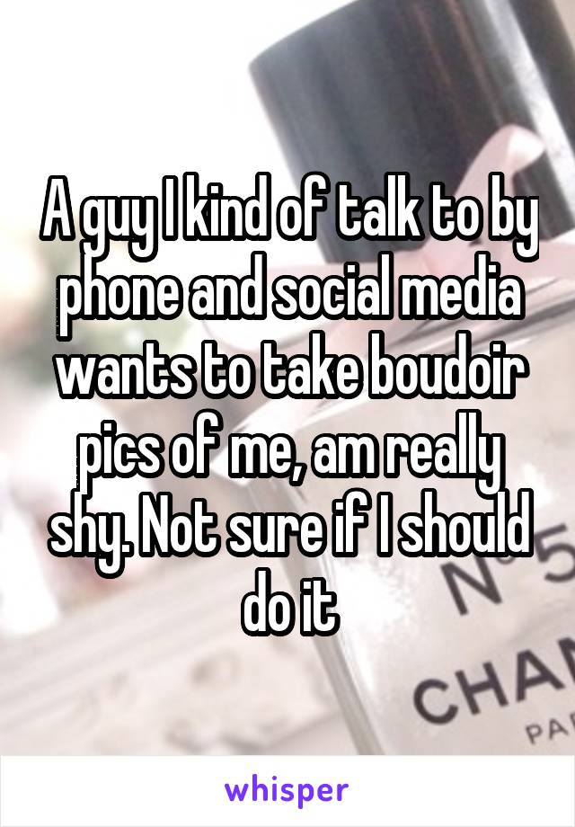A guy I kind of talk to by phone and social media wants to take boudoir pics of me, am really shy. Not sure if I should do it