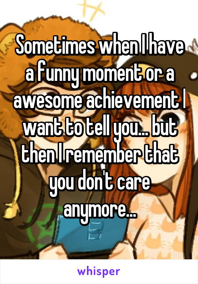 Sometimes when I have a funny moment or a awesome achievement I want to tell you... but then I remember that you don't care anymore...