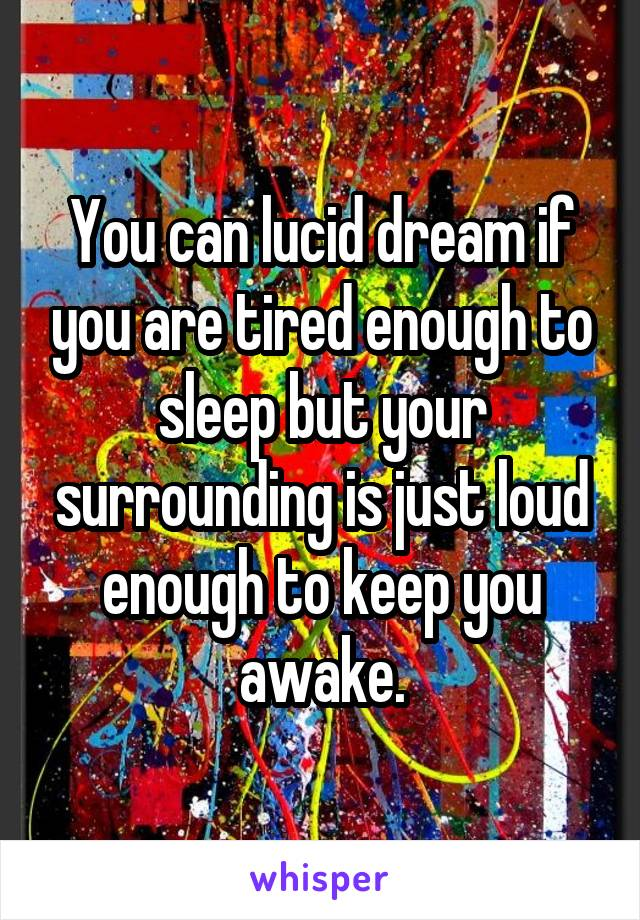 You can lucid dream if you are tired enough to sleep but your surrounding is just loud enough to keep you awake.