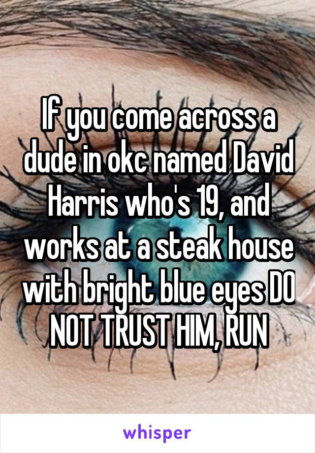 If you come across a dude in okc named David Harris who's 19, and works at a steak house with bright blue eyes DO NOT TRUST HIM, RUN