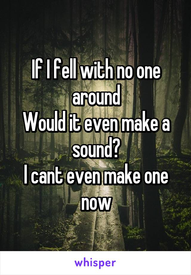 If I fell with no one around Would it even make a sound? I cant even make one now