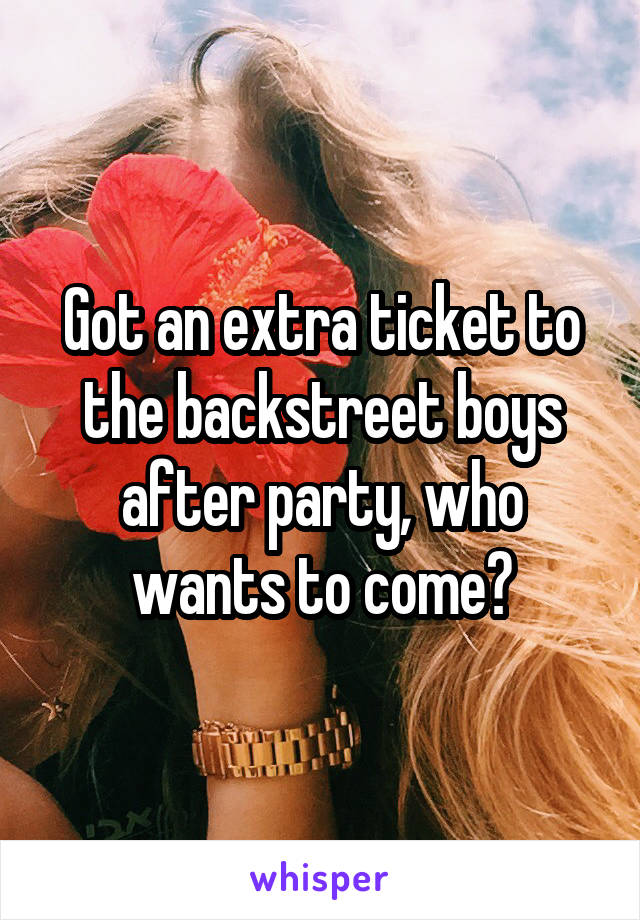 Got an extra ticket to the backstreet boys after party, who wants to come?