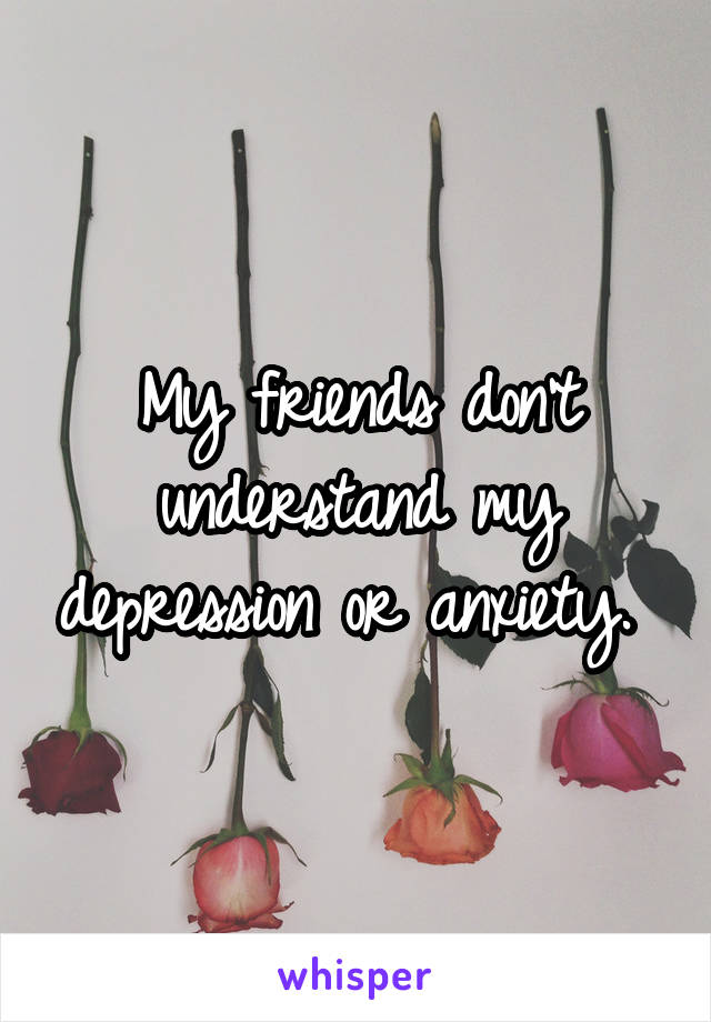 My friends don't understand my depression or anxiety.