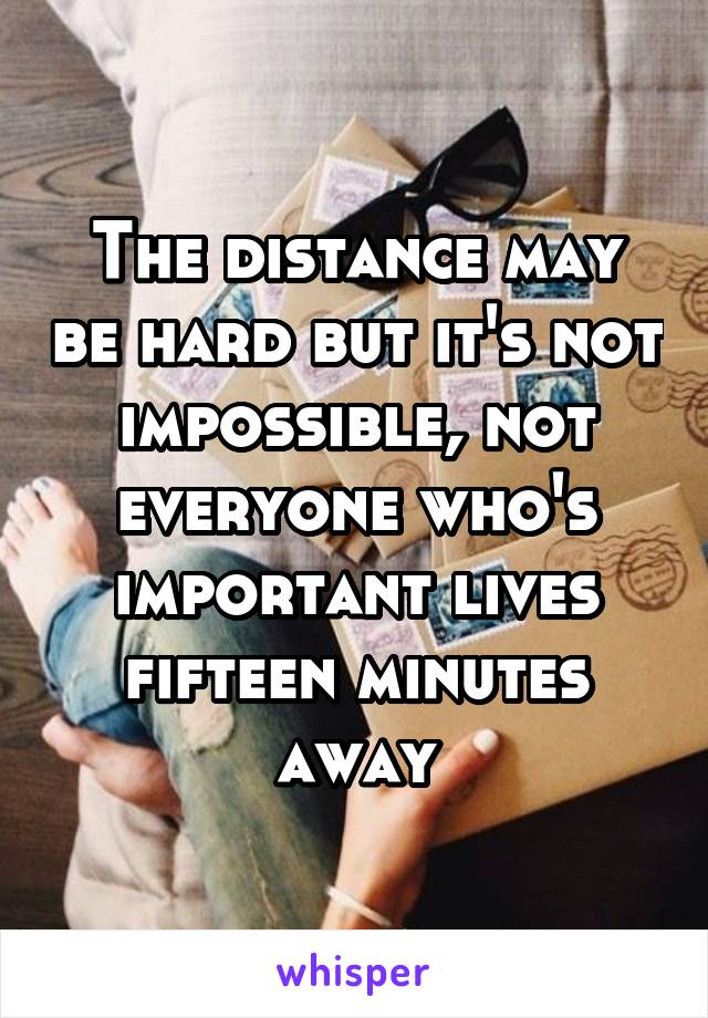 The distance may be hard but it's not impossible, not everyone who's important lives fifteen minutes away