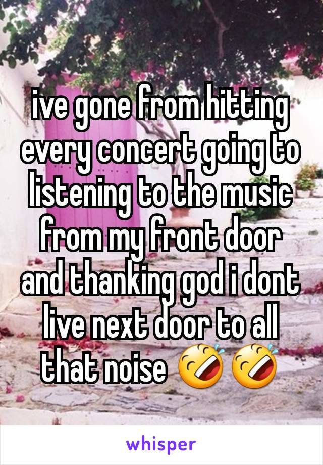 ive gone from hitting every concert going to listening to the music  from my front door and thanking god i dont live next door to all that noise 🤣🤣