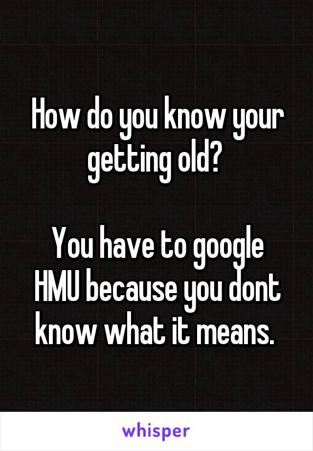 How do you know your getting old?   You have to google HMU because you dont know what it means.