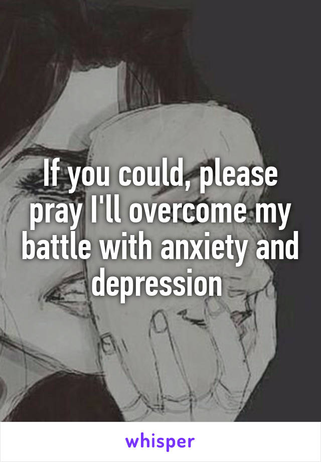 If you could, please pray I'll overcome my battle with anxiety and depression