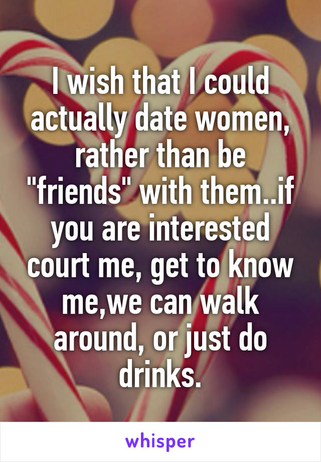 "I wish that I could actually date women, rather than be ""friends"" with them..if you are interested court me, get to know me,we can walk around, or just do drinks."