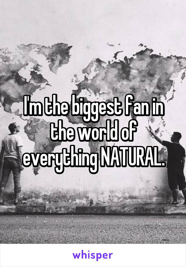 I'm the biggest fan in the world of everything NATURAL.