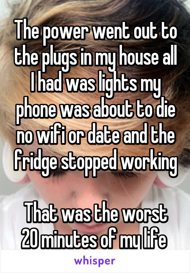 The power went out to the plugs in my house all I had was lights my phone was about to die no wifi or date and the fridge stopped working  That was the worst 20 minutes of my life