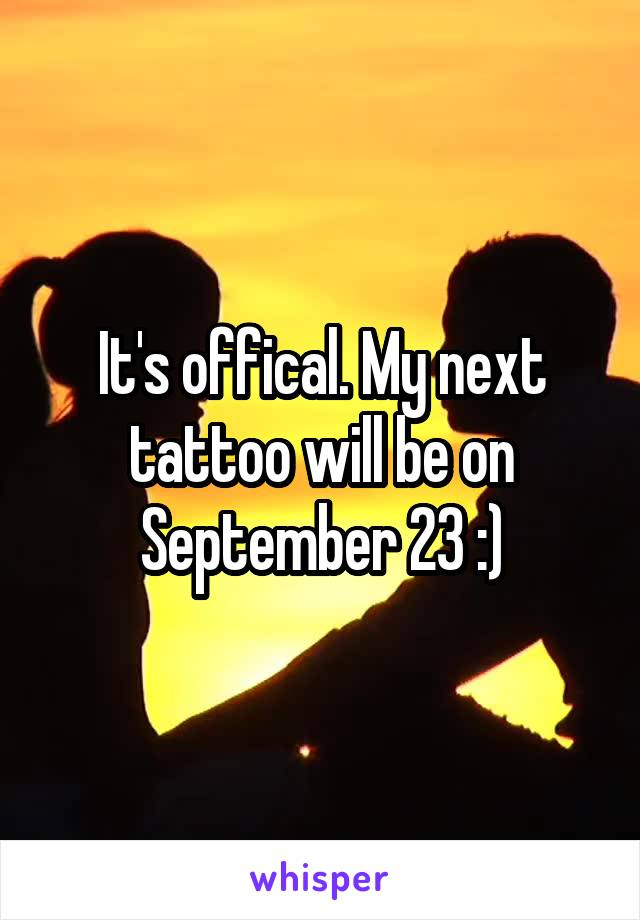 It's offical. My next tattoo will be on September 23 :)