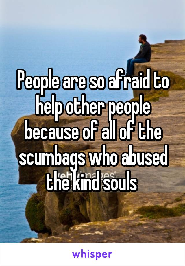 People are so afraid to help other people because of all of the scumbags who abused the kind souls