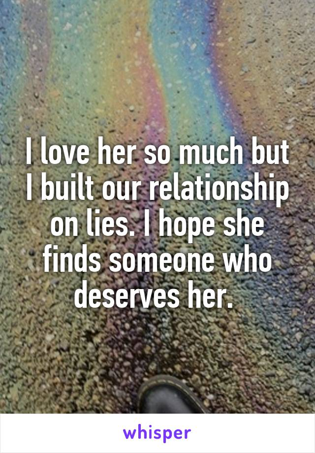 I love her so much but I built our relationship on lies. I hope she finds someone who deserves her.