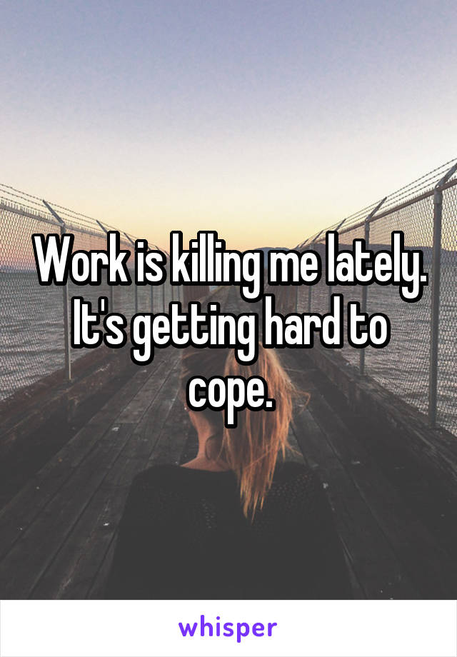 Work is killing me lately. It's getting hard to cope.
