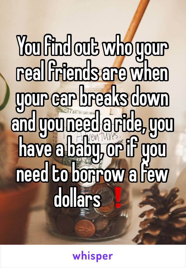 You find out who your real friends are when your car breaks down and you need a ride, you have a baby, or if you need to borrow a few dollars ❗️