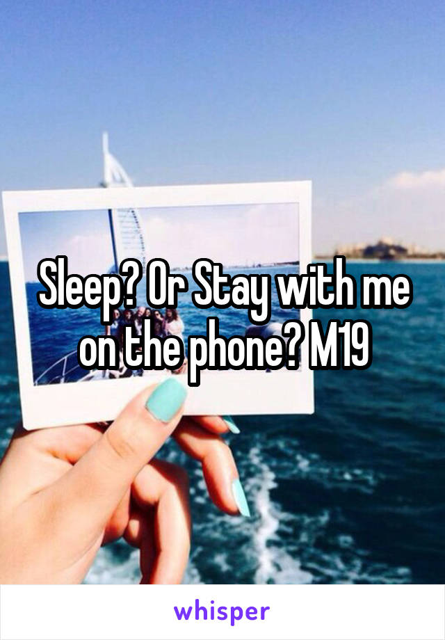 Sleep? Or Stay with me on the phone? M19