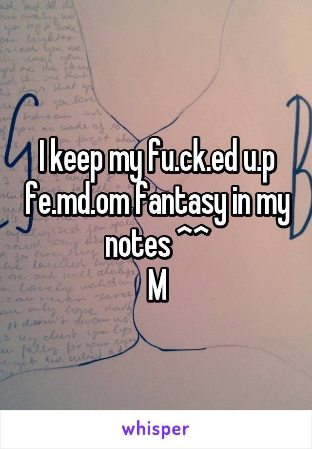 I keep my fu.ck.ed u.p fe.md.om fantasy in my notes ^^ M
