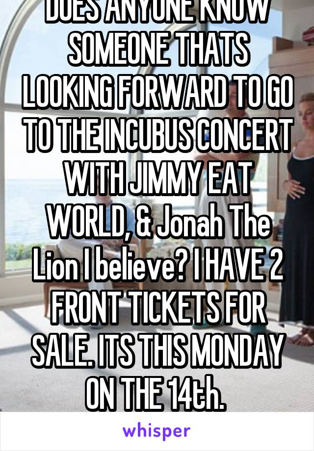 DOES ANYONE KNOW SOMEONE THATS LOOKING FORWARD TO GO TO THE INCUBUS CONCERT WITH JIMMY EAT WORLD, & Jonah The Lion I believe? I HAVE 2 FRONT TICKETS FOR SALE. ITS THIS MONDAY ON THE 14th.  Lmk ASAP