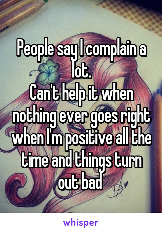 People say I complain a lot. Can't help it when nothing ever goes right when I'm positive all the time and things turn out bad