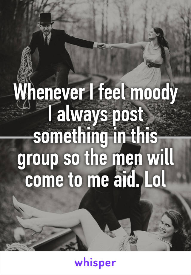 Whenever I feel moody I always post something in this group so the men will come to me aid. Lol
