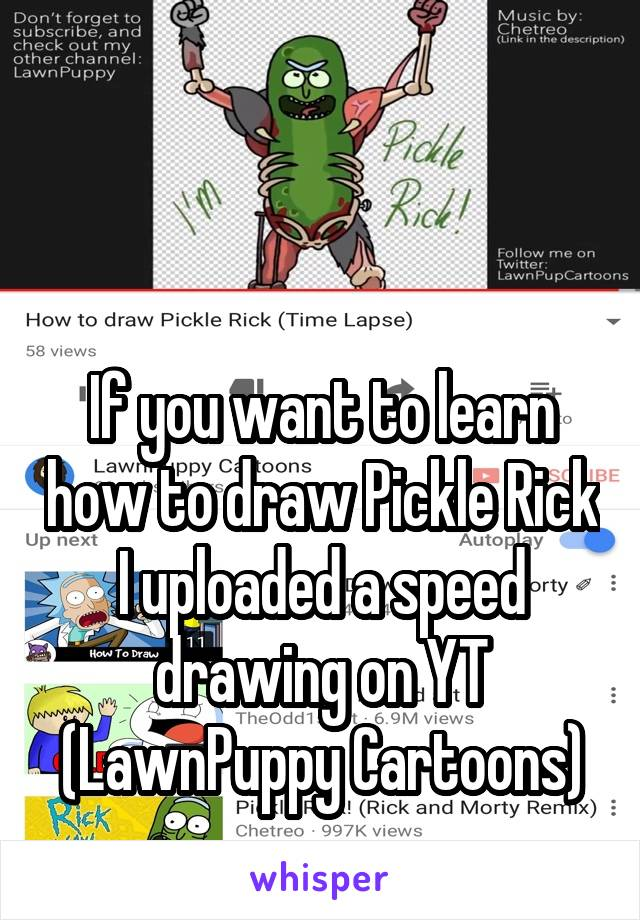 If you want to learn how to draw Pickle Rick I uploaded a speed drawing on YT (LawnPuppy Cartoons)
