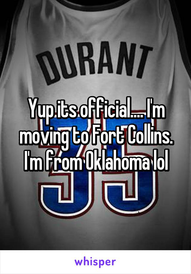 Yup its official.... I'm moving to Fort Collins. I'm from Oklahoma lol