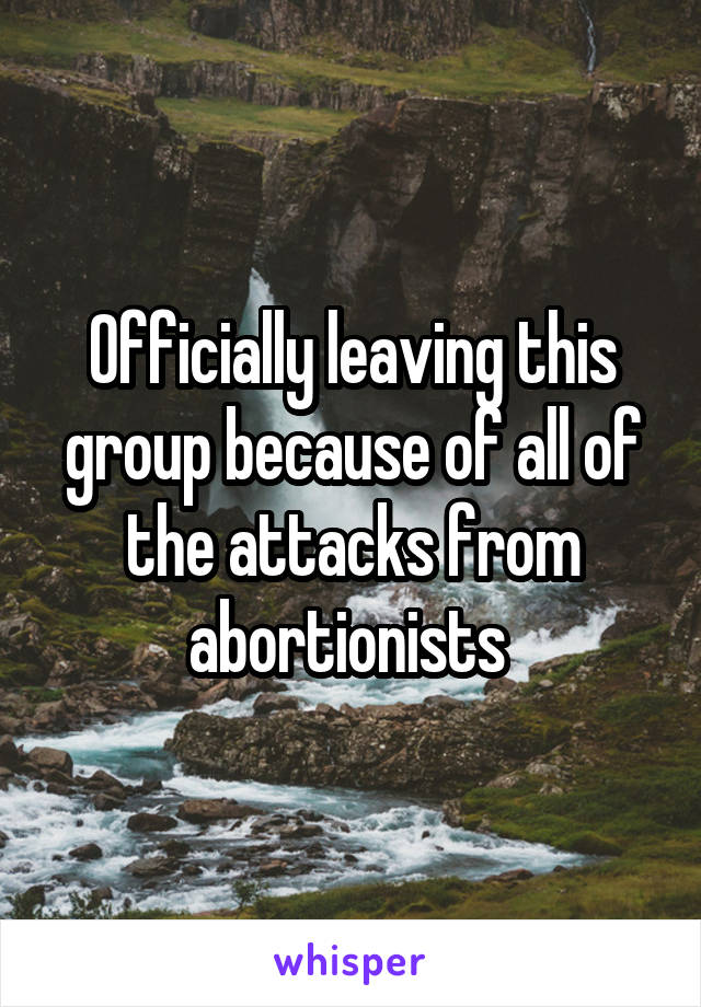 Officially leaving this group because of all of the attacks from abortionists