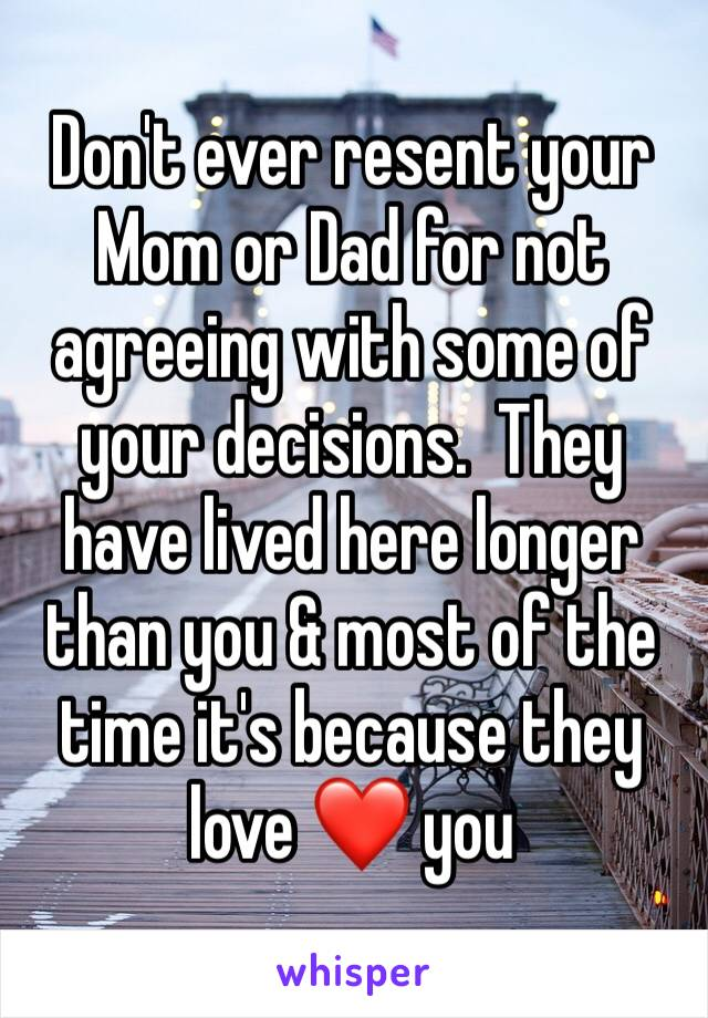 Don't ever resent your Mom or Dad for not agreeing with some of your decisions.  They have lived here longer than you & most of the time it's because they love ❤️ you